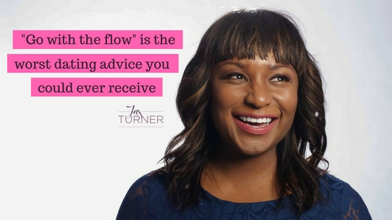 Go With The Flow Is The Worst Dating Advice You Could Ever Receive